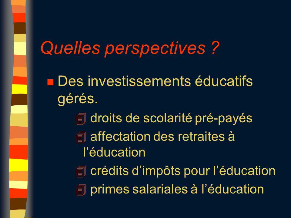 Quelles perspectives ? n Des investissements éducatifs gérés. 4 droits de scolarité pré-payés 4 affectation des retraites à l'éducation 4 crédits d'im