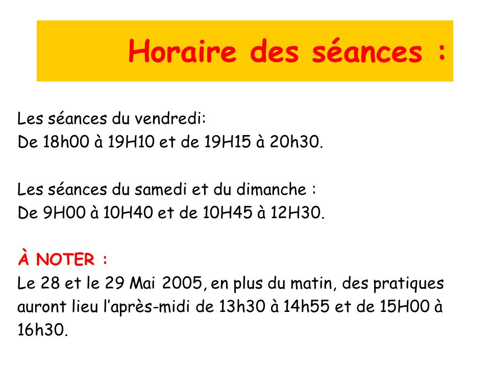 Horaire des séances : Les séances du vendredi: De 18h00 à 19H10 et de 19H15 à 20h30. Les séances du samedi et du dimanche : De 9H00 à 10H40 et de 10H4