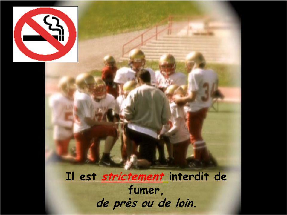 Il est strictement interdit de fumer, de près ou de loin.