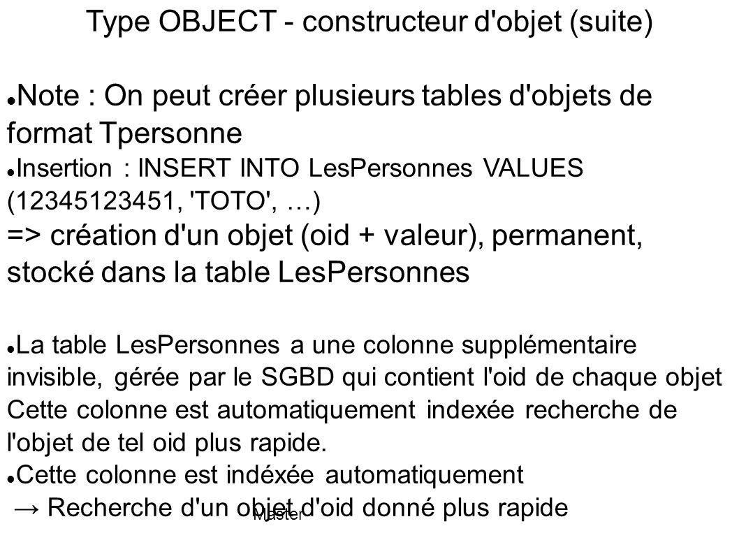 Master Type OBJECT - constructeur d'objet (suite) Note : On peut créer plusieurs tables d'objets de format Tpersonne Insertion : INSERT INTO LesPerson