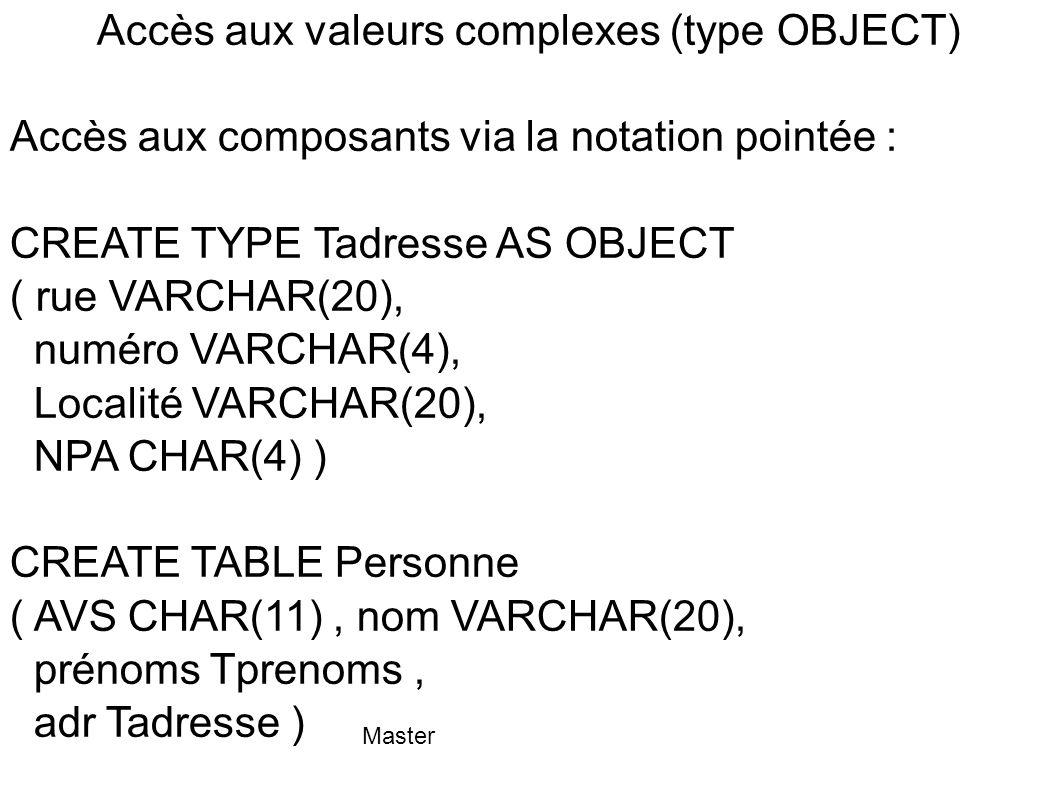 Master Accès aux valeurs complexes (type OBJECT) Accès aux composants via la notation pointée : CREATE TYPE Tadresse AS OBJECT ( rue VARCHAR(20), numé
