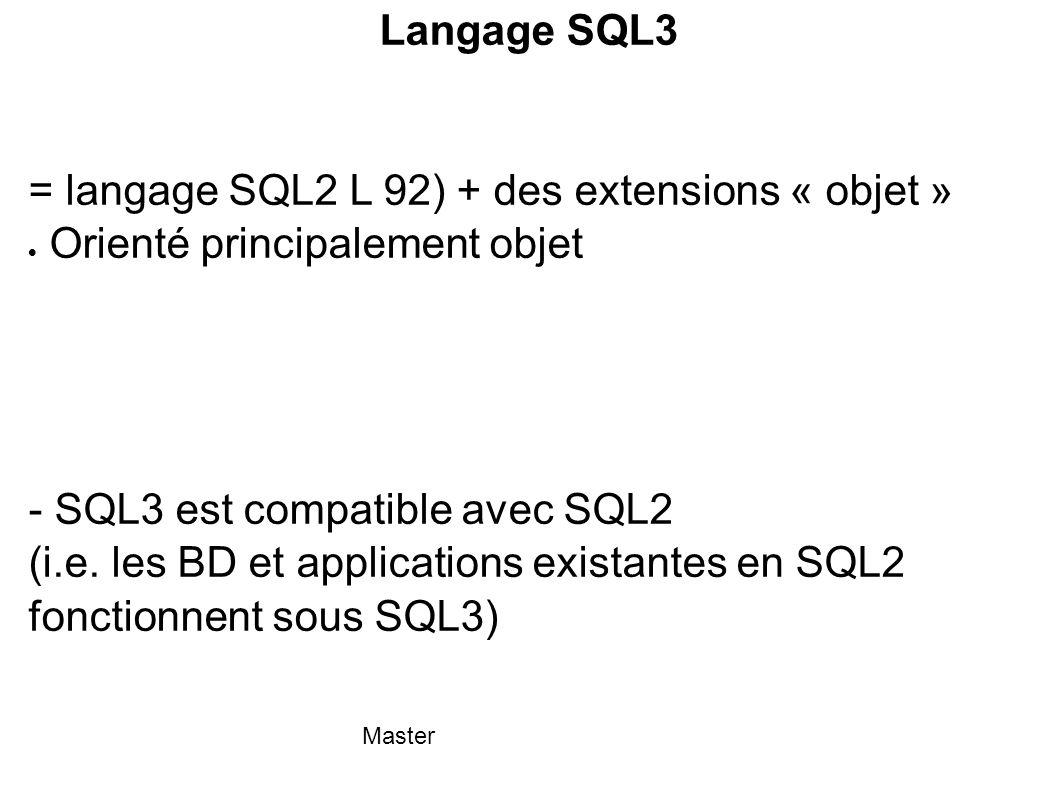 Master Langage SQL3 = langage SQL2 L 92) + des extensions « objet »  Orienté principalement objet - SQL3 est compatible avec SQL2 (i.e. les BD et app