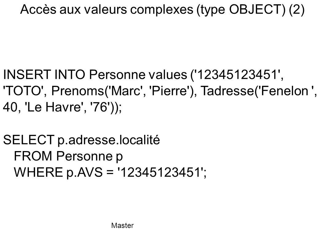 Master Accès aux valeurs complexes (type OBJECT) (2) INSERT INTO Personne values ('12345123451', 'TOTO', Prenoms('Marc', 'Pierre'), Tadresse('Fenelon