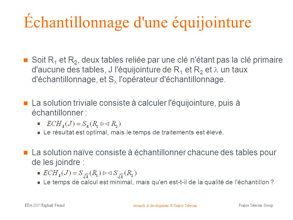 research & development © France Telecom France Telecom Group EDA/2007/Raphaël Féraud Échantillonnage d'une équijointure Soit R 1 et R 2, deux tables r