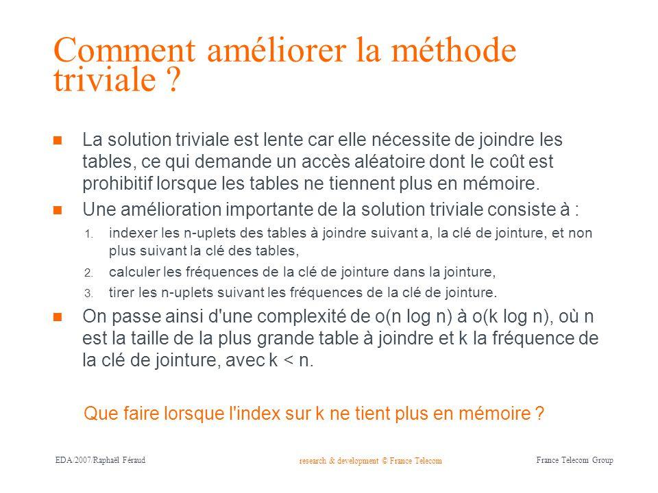 research & development © France Telecom France Telecom Group EDA/2007/Raphaël Féraud Echantillonnage par hachage Avec une fonction de hachage bien choisie, nous pouvons borner la ressource mémoire utilisée pour indexer suivant la clé de jointure : h(x) = x mod N, avec N nombre premier.