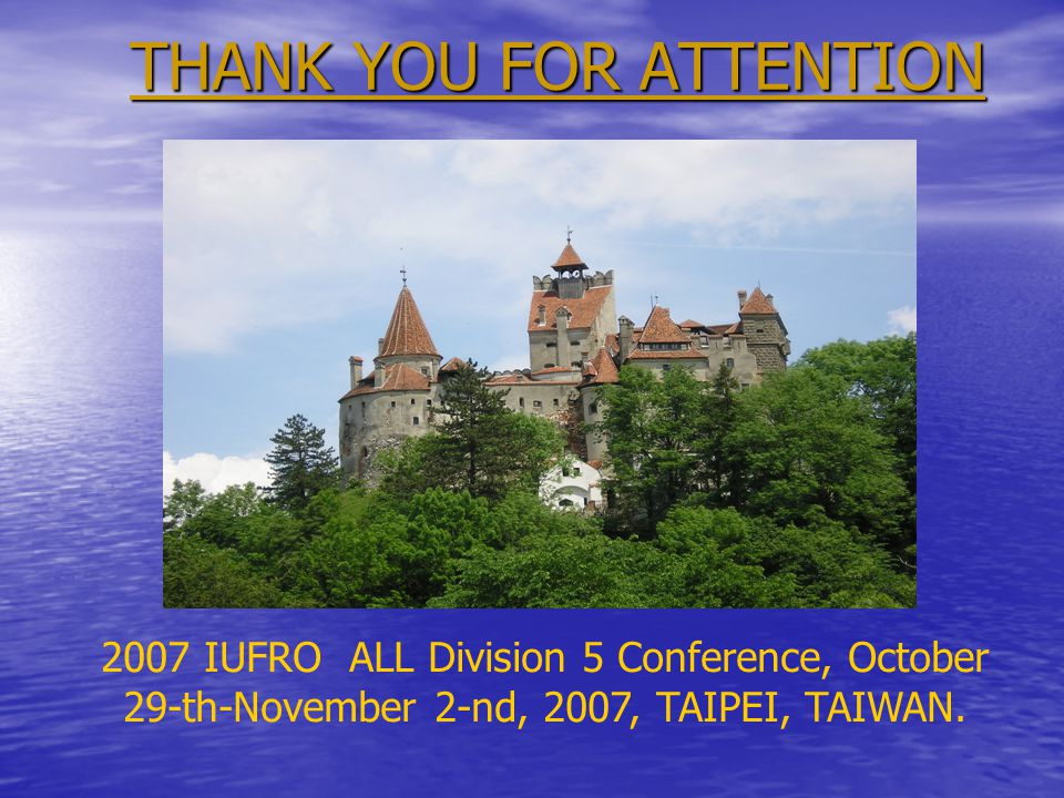 THANK YOU FOR ATTENTION 2007 IUFRO ALL Division 5 Conference, October 29-th-November 2-nd, 2007, TAIPEI, TAIWAN.