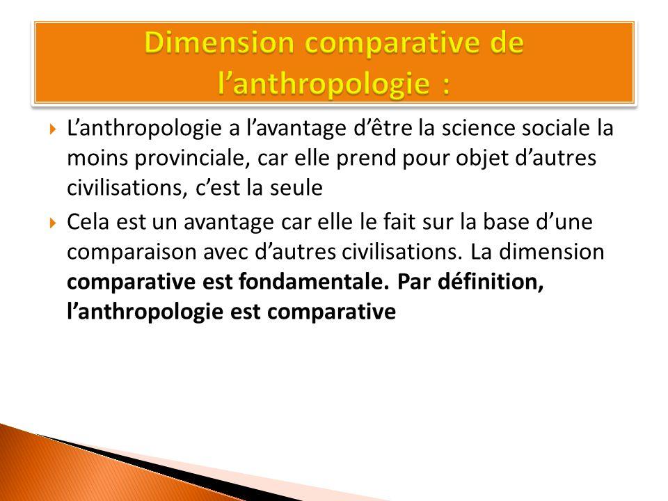  L'anthropologie a l'avantage d'être la science sociale la moins provinciale, car elle prend pour objet d'autres civilisations, c'est la seule  Cela est un avantage car elle le fait sur la base d'une comparaison avec d'autres civilisations.