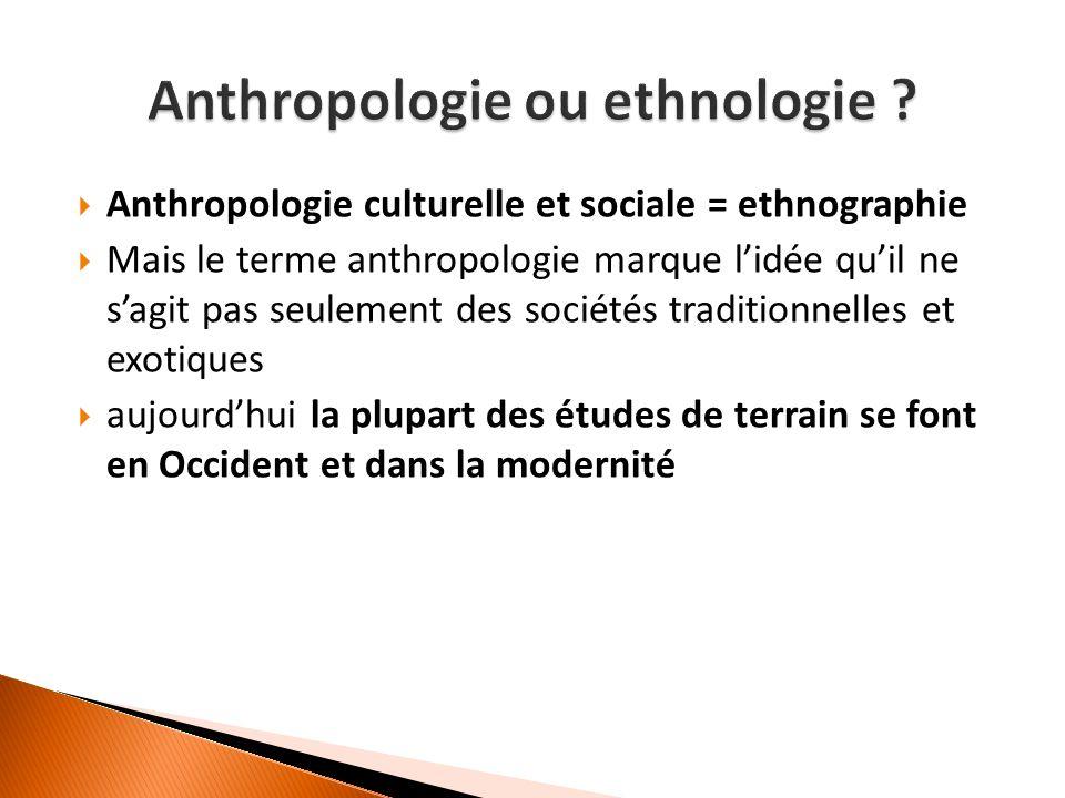  Anthropologie culturelle et sociale = ethnographie  Mais le terme anthropologie marque l'idée qu'il ne s'agit pas seulement des sociétés traditionnelles et exotiques  aujourd'hui la plupart des études de terrain se font en Occident et dans la modernité