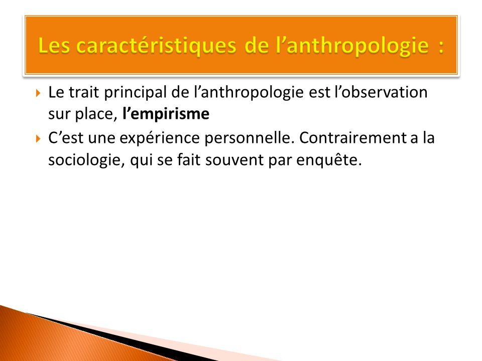  Le trait principal de l'anthropologie est l'observation sur place, l'empirisme  C'est une expérience personnelle.