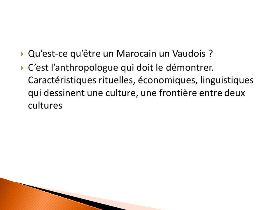  Qu'est-ce qu'être un Marocain un Vaudois .  C'est l'anthropologue qui doit le démontrer.