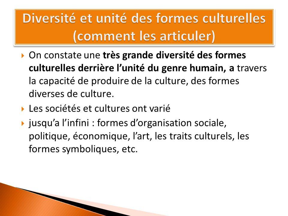  On constate une très grande diversité des formes culturelles derrière l'unité du genre humain, a travers la capacité de produire de la culture, des formes diverses de culture.