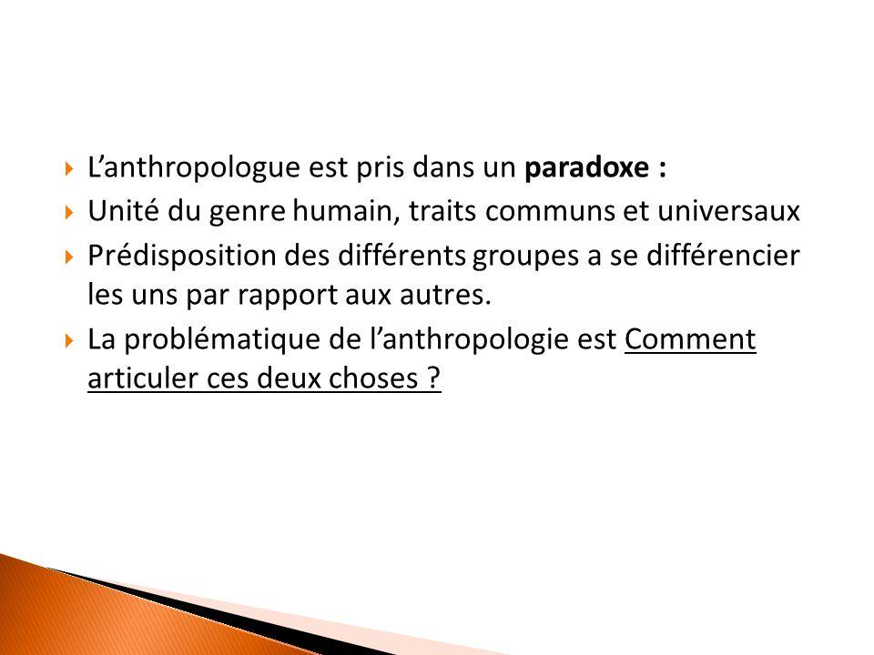  L'anthropologue est pris dans un paradoxe :  Unité du genre humain, traits communs et universaux  Prédisposition des différents groupes a se différencier les uns par rapport aux autres.