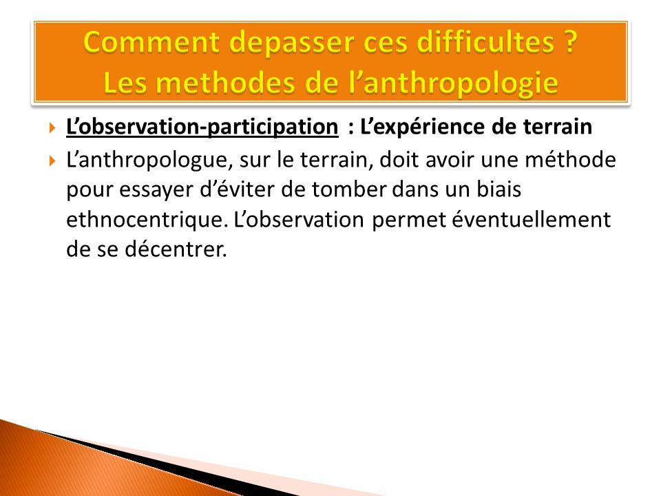 L'observation-participation : L'expérience de terrain  L'anthropologue, sur le terrain, doit avoir une méthode pour essayer d'éviter de tomber dans un biais ethnocentrique.