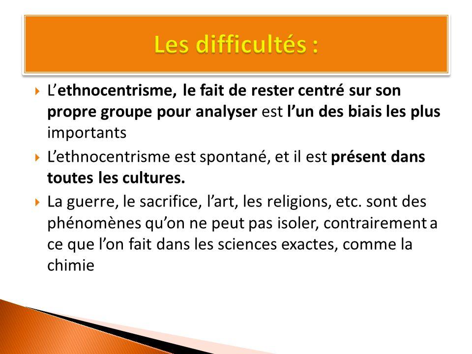  L'ethnocentrisme, le fait de rester centré sur son propre groupe pour analyser est l'un des biais les plus importants  L'ethnocentrisme est spontané, et il est présent dans toutes les cultures.