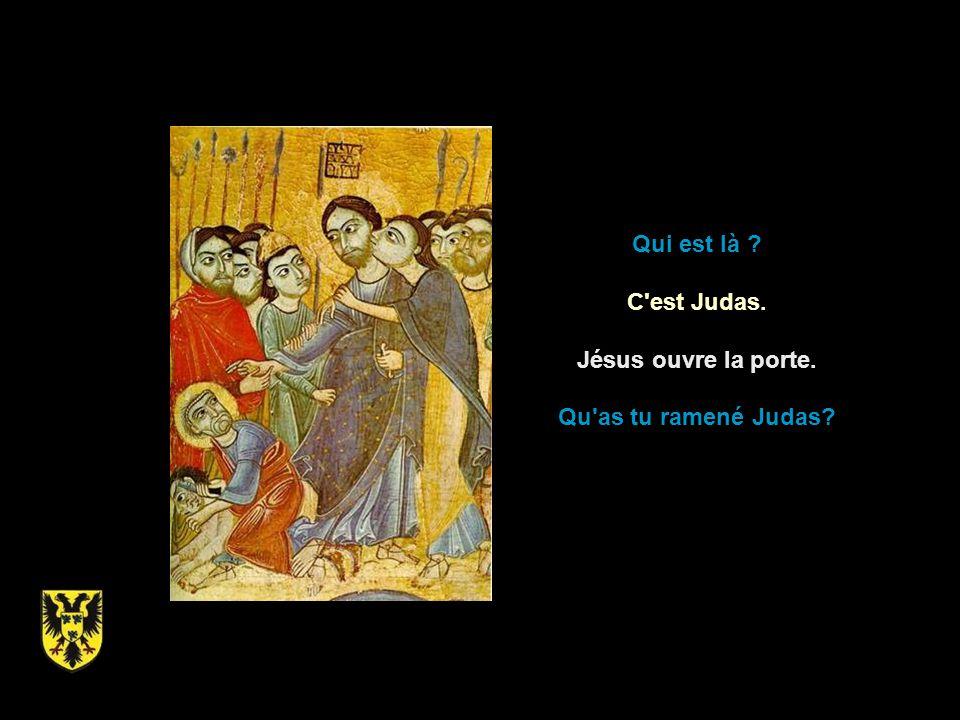 Qui est là ? C est Judas. Jésus ouvre la porte. Qu as tu ramené Judas?