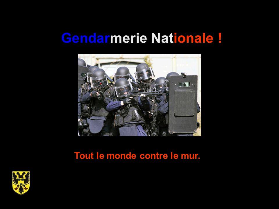 Gendarmerie Nationale ! Tout le monde contre le mur.