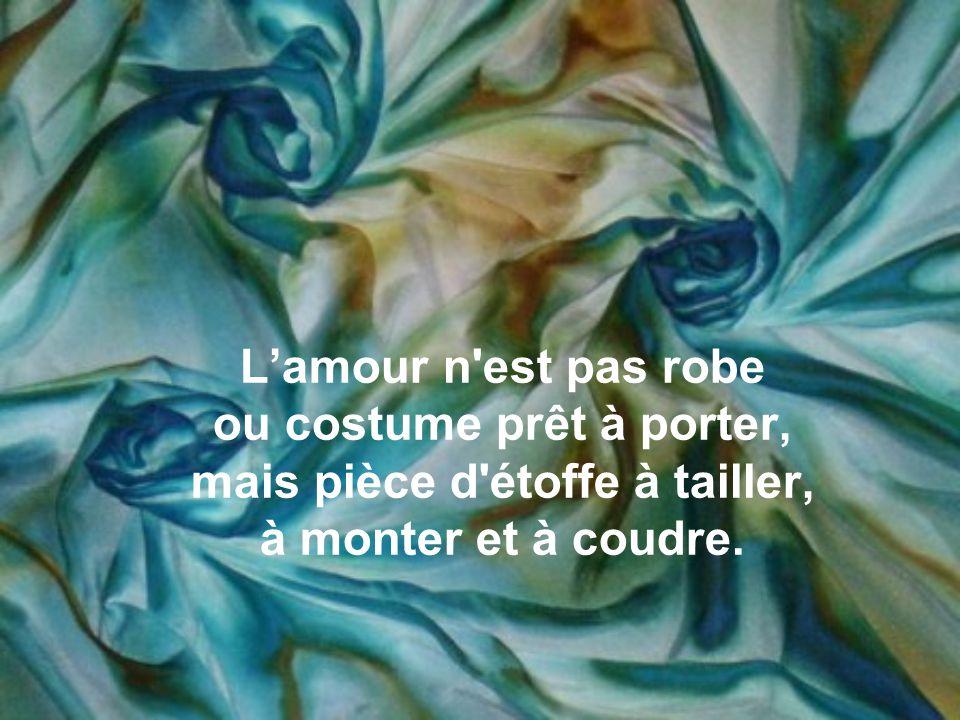 L'amour n est pas robe ou costume prêt à porter, mais pièce d étoffe à tailler, à monter et à coudre.
