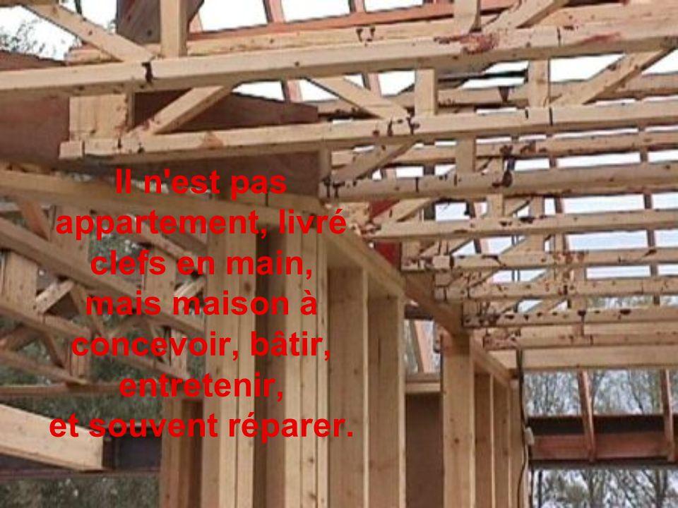 Il n est pas appartement, livré clefs en main, mais maison à concevoir, bâtir, entretenir, et souvent réparer.