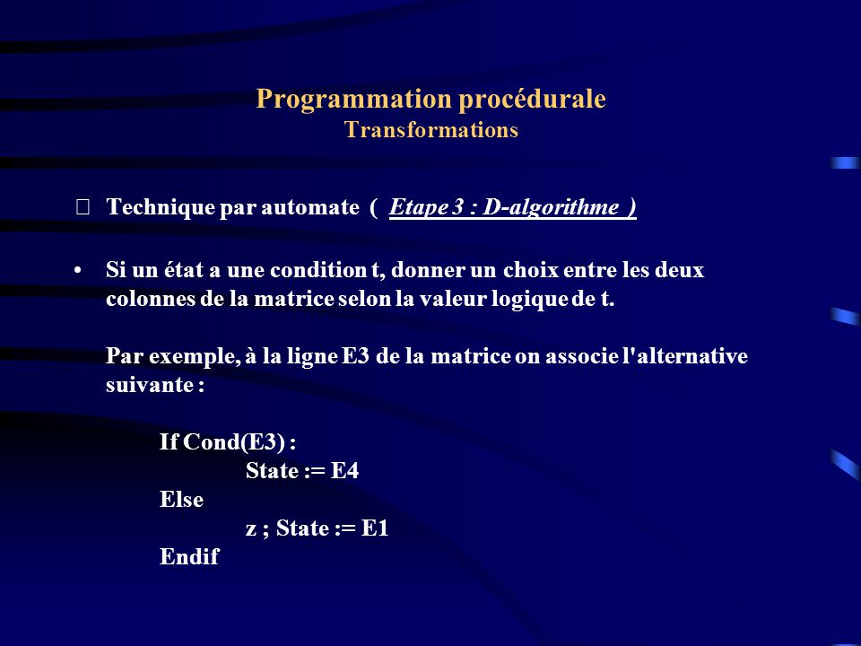 Programmation procédurale Transformations Technique par automate ( Etape 3 : D-algorithme ) Si un état a une condition t, donner un choix entre les deux colonnes de la matrice selon la valeur logique de t.