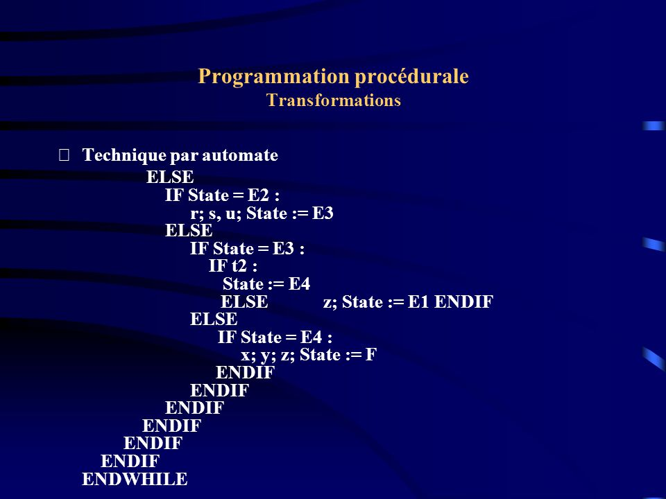 Programmation procédurale Transformations Technique par automate ELSE IF State = E2 : r; s, u; State := E3 ELSE IF State = E3 : IF t2 : State := E4 ELSEz; State := E1 ENDIF ELSE IF State = E4 : x; y; z; State := F ENDIF ENDIF ENDIF ENDIF ENDIF ENDIF ENDWHILE