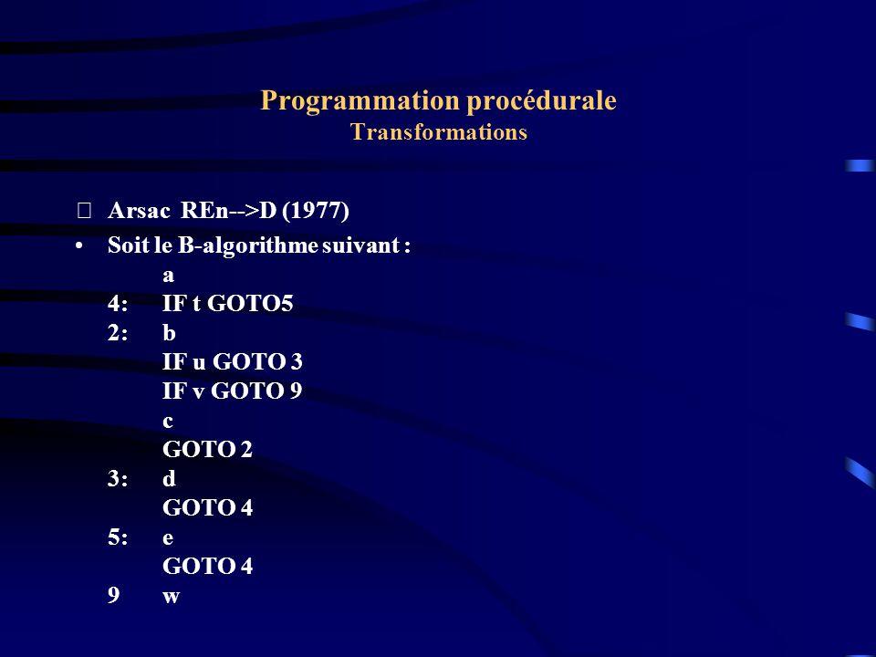 Programmation procédurale Transformations Arsac REn-->D (1977) Soit le B-algorithme suivant : a 4:IF t GOTO5 2:b IF u GOTO 3 IF v GOTO 9 c GOTO 2 3:d GOTO 4 5:e GOTO 4 9w