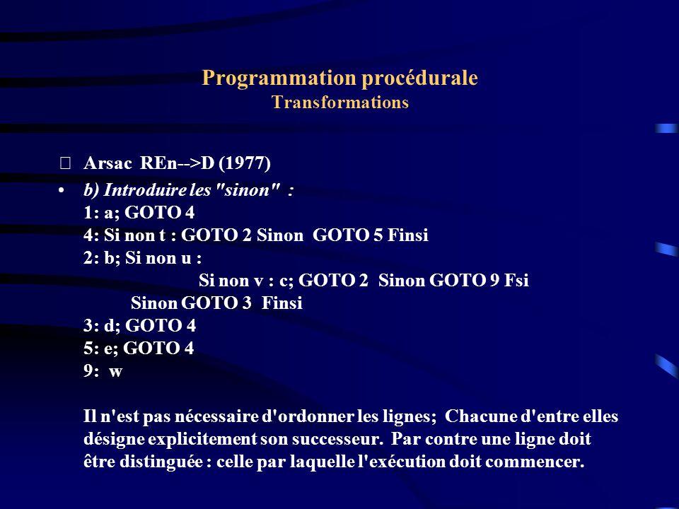 Programmation procédurale Transformations Arsac REn-->D (1977) b) Introduire les sinon : 1: a; GOTO 4 4: Si non t : GOTO 2 Sinon GOTO 5 Finsi 2: b; Si non u : Si non v : c; GOTO 2 Sinon GOTO 9 Fsi Sinon GOTO 3 Finsi 3: d; GOTO 4 5: e; GOTO 4 9: w Il n est pas nécessaire d ordonner les lignes; Chacune d entre elles désigne explicitement son successeur.