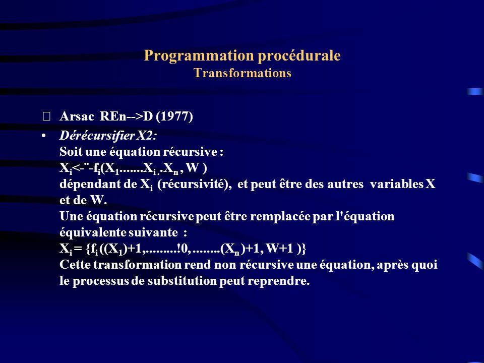 Programmation procédurale Transformations Arsac REn-->D (1977) Dérécursifier X2: Soit une équation récursive : X i <-¨-f i (X 1.......X i..X n, W ) dépendant de X i (récursivité), et peut être des autres variables X et de W.