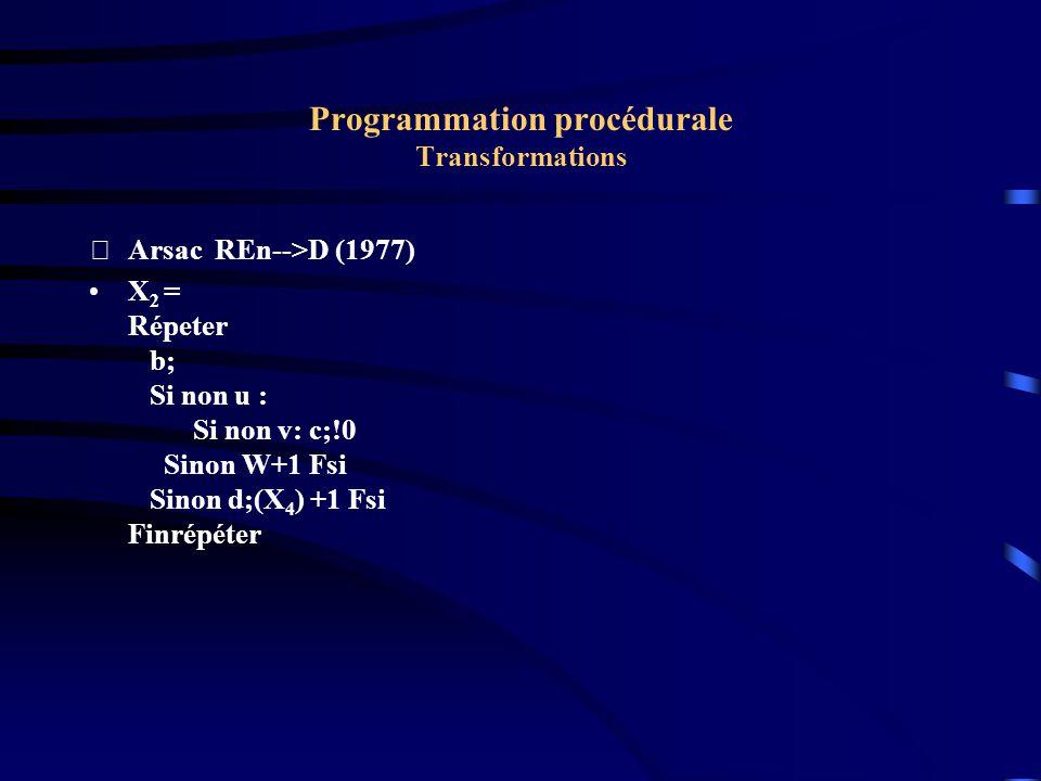 Programmation procédurale Transformations Arsac REn-->D (1977) X 2 = Répeter b; Si non u : Si non v: c;!0 Sinon W+1 Fsi Sinon d;(X 4 ) +1 Fsi Finrépéter