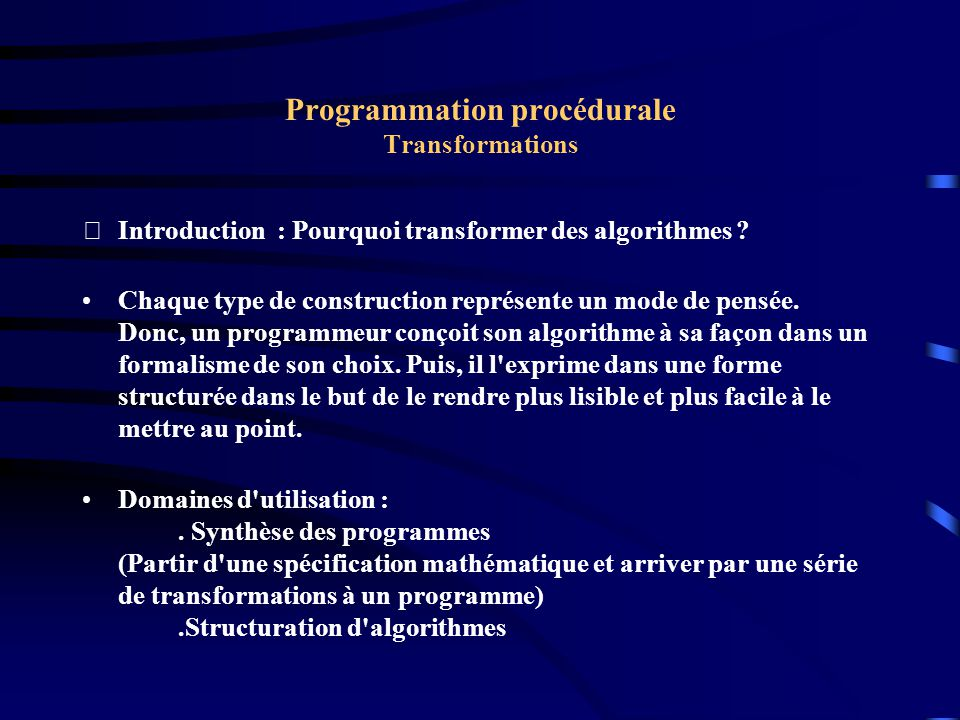 Programmation procédurale Transformations Introduction Toutes les structures que nous avons présentées ( des langages procéduraux) peuvent être répartie en deux catégories : ceux qui utilisent des saut explicites ( avec goto, exit) et ceux qui utilisent des saut implicites( D, BJ,..).