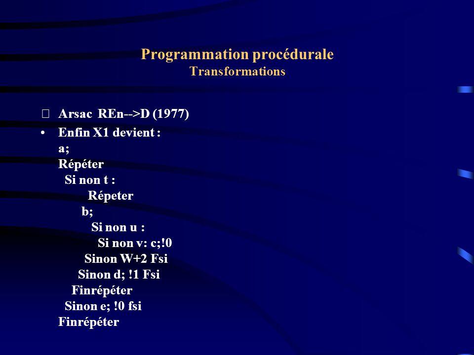 Programmation procédurale Transformations Arsac REn-->D (1977) Enfin X1 devient : a; Répéter Si non t : Répeter b; Si non u : Si non v: c;!0 Sinon W+2 Fsi Sinon d; !1 Fsi Finrépéter Sinon e; !0 fsi Finrépéter