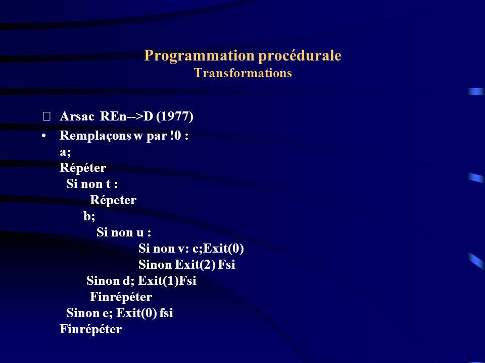Programmation procédurale Transformations Arsac REn-->D (1977) Remplaçons w par !0 : a; Répéter Si non t : Répeter b; Si non u : Si non v: c;Exit(0) Sinon Exit(2) Fsi Sinon d; Exit(1)Fsi Finrépéter Sinon e; Exit(0) fsi Finrépéter