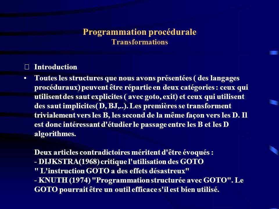 Programmation procédurale Transformations Williams and Chen(1985) Par identification de schémas Cette méthode a été proposée par Williams et Chen dans un article intitulé Restructuring Pascal programs containing Goto statements son principe est basé sur la constitution d une bibliothèque de schémas équivalents.