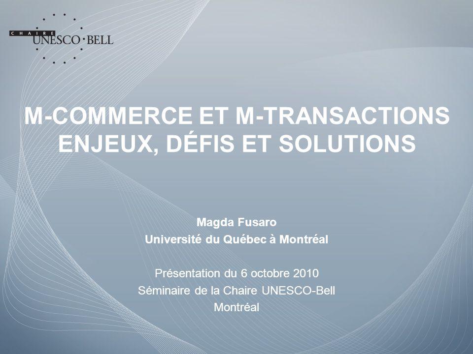 M-COMMERCE ET M-TRANSACTIONS ENJEUX, DÉFIS ET SOLUTIONS Magda Fusaro Université du Québec à Montréal Présentation du 6 octobre 2010 Séminaire de la Chaire UNESCO-Bell Montréal