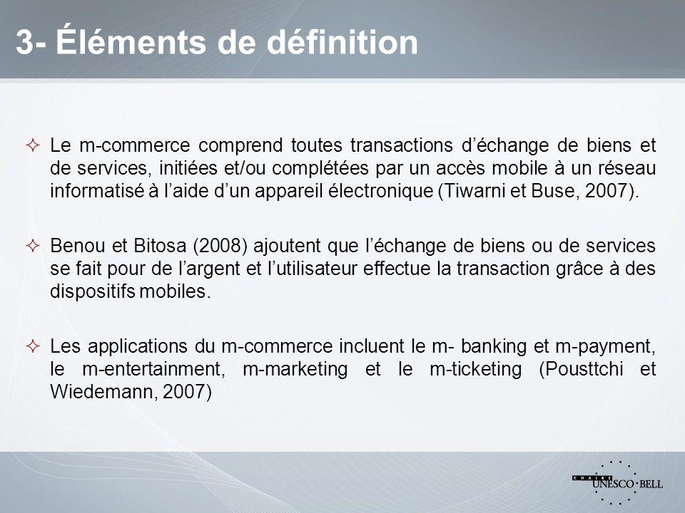 3- Éléments de définition  Le m-commerce comprend toutes transactions d'échange de biens et de services, initiées et/ou complétées par un accès mobile à un réseau informatisé à l'aide d'un appareil électronique (Tiwarni et Buse, 2007).