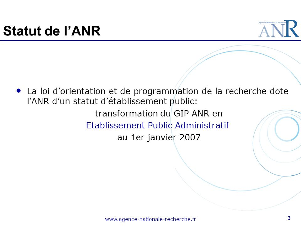www.agence-nationale-recherche.fr 4 Organisation Une structure de 80 collaborateurs dont : 50% de chercheurs recouvrant l'ensemble des domaines d'action de l'Agence 40 personnes dédiées aux fonctions d'accompagnement (Finances/RH/Communication/International) L'ANR confie à des établissements supports la mise en œuvre de la plupart de ses programmes