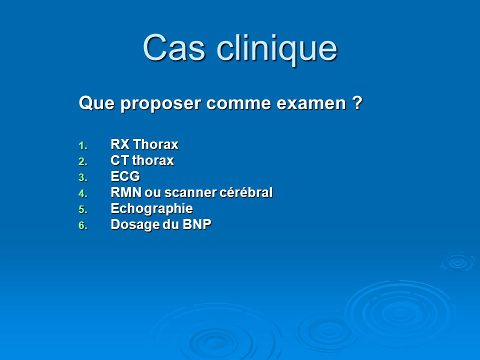 Que proposer comme examen ? 1. RX Thorax 2. CT thorax 3. ECG 4. RMN ou scanner cérébral 5. Echographie 6. Dosage du BNP