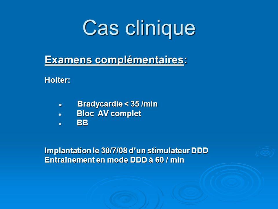 Cas clinique Examens complémentaires: Holter: Bradycardie < 35 /min Bradycardie < 35 /min Bloc AV complet Bloc AV complet BB BB Implantation le 30/7/0