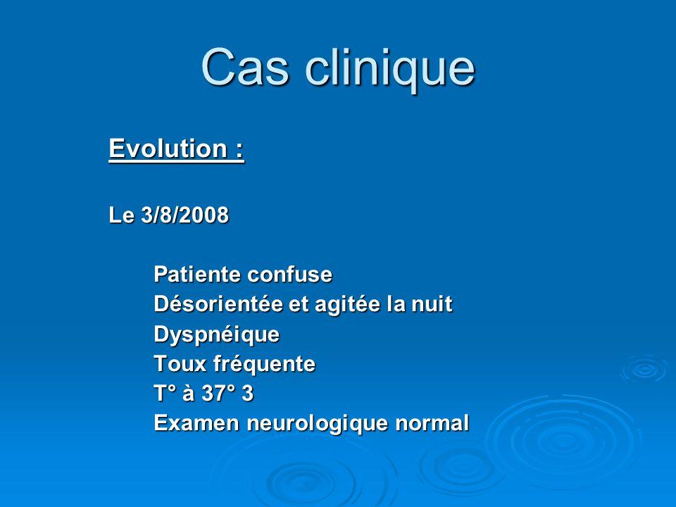 Cas clinique Evolution : Le 3/8/2008 Patiente confuse Désorientée et agitée la nuit Dyspnéique Toux fréquente T° à 37° 3 Examen neurologique normal