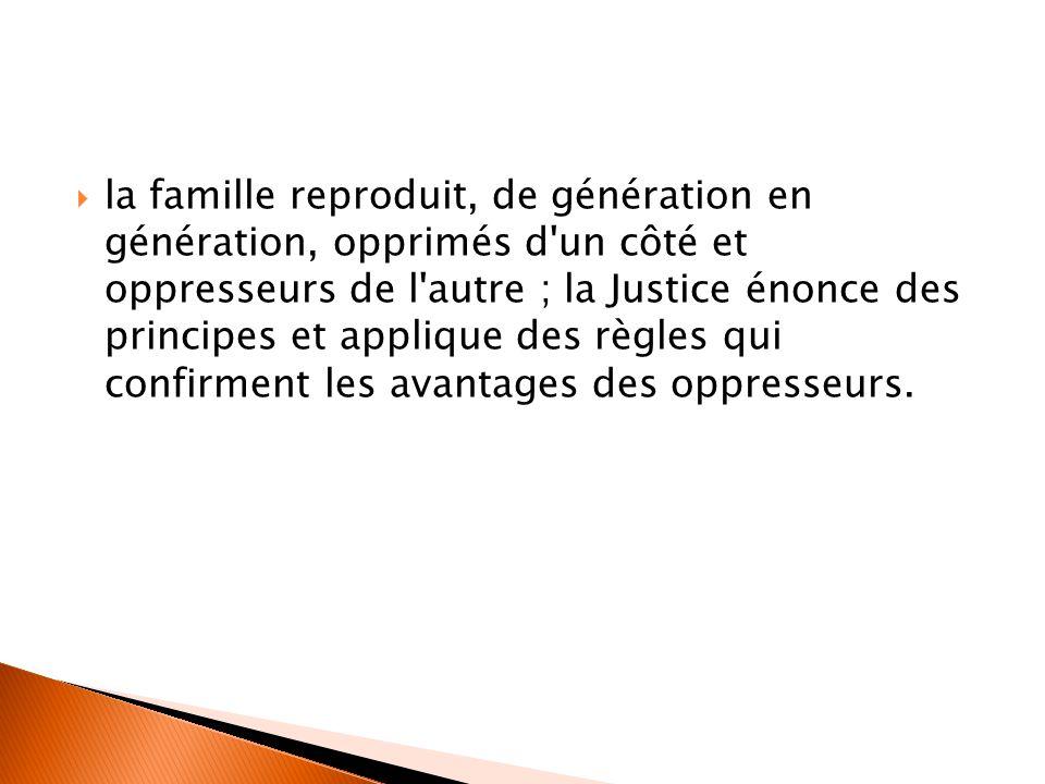  la famille reproduit, de génération en génération, opprimés d'un côté et oppresseurs de l'autre ; la Justice énonce des principes et applique des rè