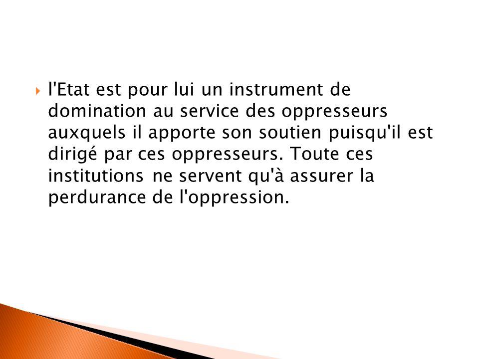 l'Etat est pour lui un instrument de domination au service des oppresseurs auxquels il apporte son soutien puisqu'il est dirigé par ces oppresseurs.