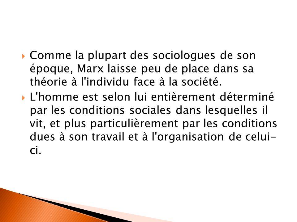  Comme la plupart des sociologues de son époque, Marx laisse peu de place dans sa théorie à l'individu face à la société.  L'homme est selon lui ent