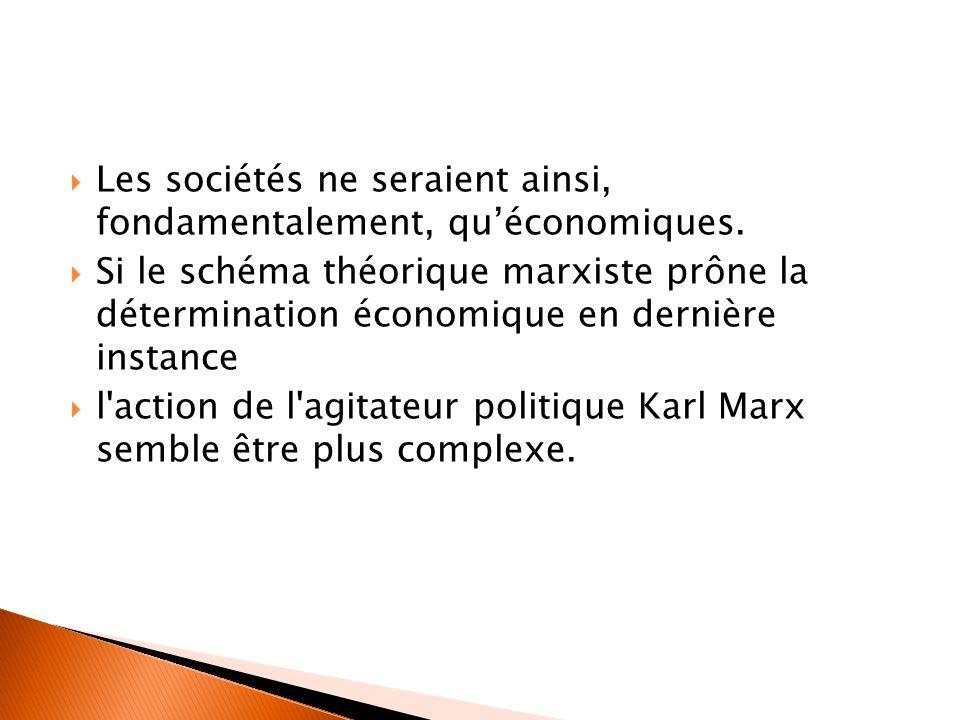  Les sociétés ne seraient ainsi, fondamentalement, qu'économiques.  Si le schéma théorique marxiste prône la détermination économique en dernière in
