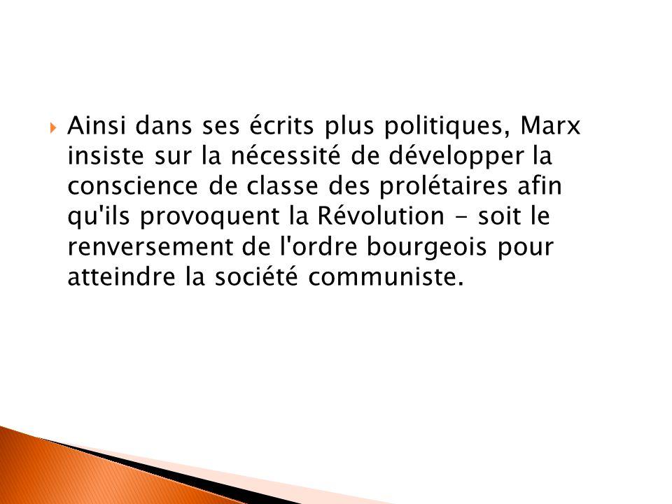  Ainsi dans ses écrits plus politiques, Marx insiste sur la nécessité de développer la conscience de classe des prolétaires afin qu ils provoquent la Révolution - soit le renversement de l ordre bourgeois pour atteindre la société communiste.