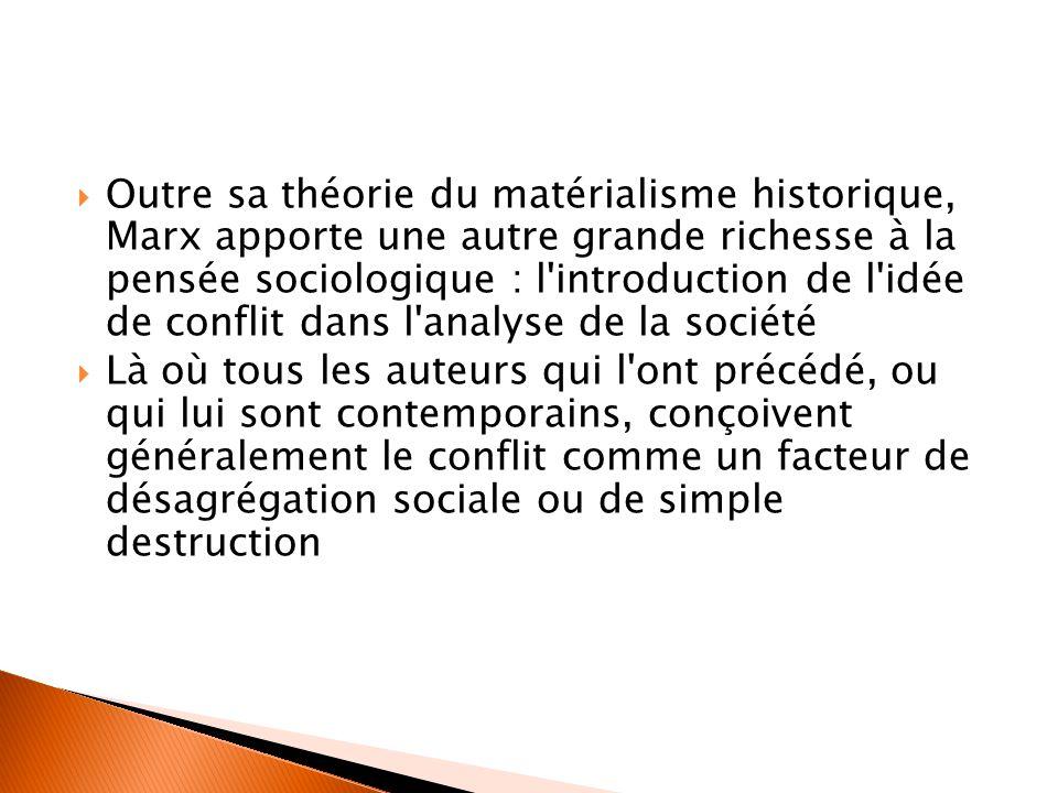  Outre sa théorie du matérialisme historique, Marx apporte une autre grande richesse à la pensée sociologique : l introduction de l idée de conflit dans l analyse de la société  Là où tous les auteurs qui l ont précédé, ou qui lui sont contemporains, conçoivent généralement le conflit comme un facteur de désagrégation sociale ou de simple destruction