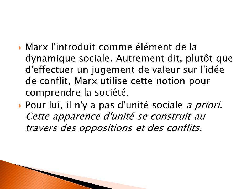  Marx l'introduit comme élément de la dynamique sociale. Autrement dit, plutôt que d'effectuer un jugement de valeur sur l'idée de conflit, Marx util