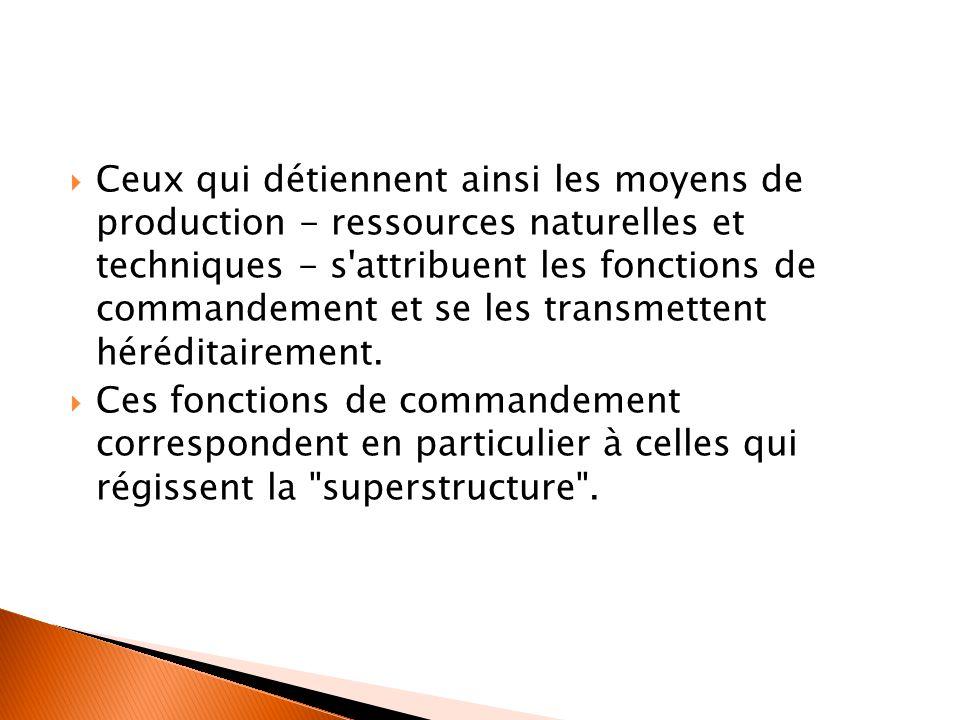  Ceux qui détiennent ainsi les moyens de production - ressources naturelles et techniques - s attribuent les fonctions de commandement et se les transmettent héréditairement.