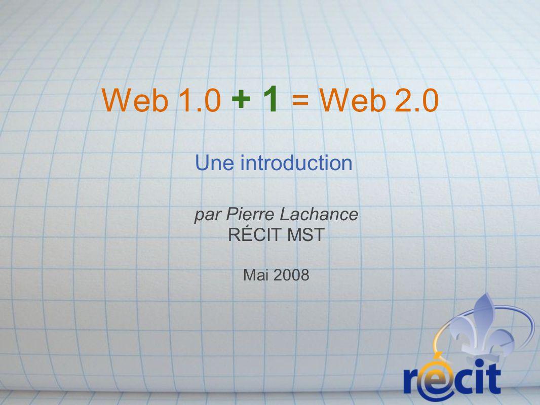 Web 1.0 + 1 = Web 2.0 Une introduction par Pierre Lachance RÉCIT MST Mai 2008