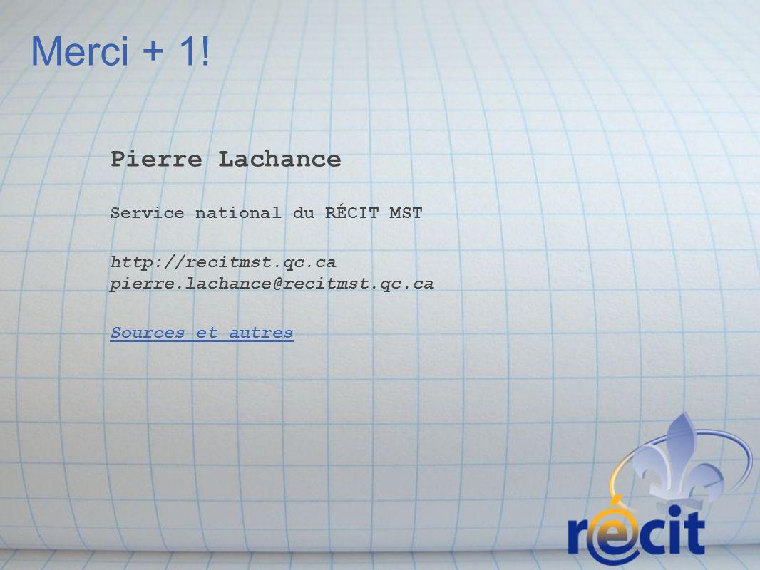 Merci + 1! Pierre Lachance Service national du RÉCIT MST http://recitmst.qc.ca pierre.lachance@recitmst.qc.ca Sources et autres