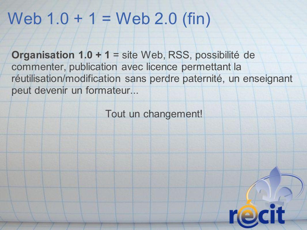 Web 1.0 + 1 = Web 2.0 (fin) Organisation 1.0 + 1 = site Web, RSS, possibilité de commenter, publication avec licence permettant la réutilisation/modification sans perdre paternité, un enseignant peut devenir un formateur...