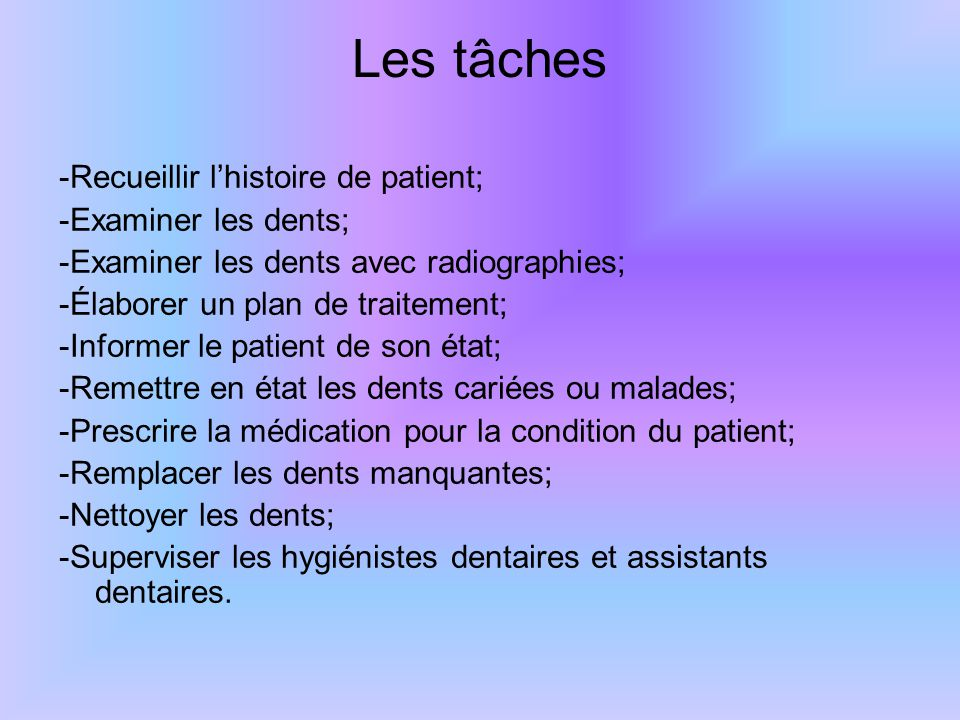 Les tâches -Recueillir l'histoire de patient; -Examiner les dents; -Examiner les dents avec radiographies; -Élaborer un plan de traitement; -Informer